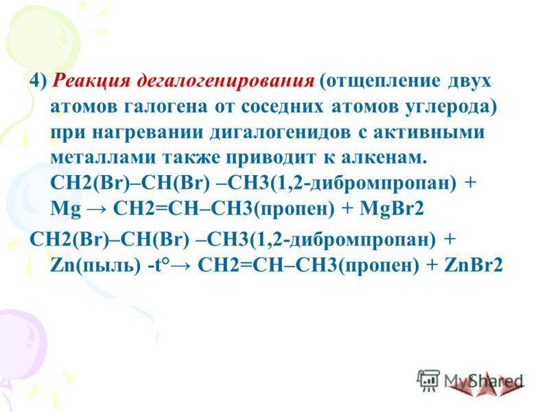 4) Реакция дегалогенирования (отщепление двух атомов галогена от соседних атомов углерода) при нагревании дигалогенидов с активными металлами также приводит к алкенам. CH2(Br)–CH(Br) –CH3(1,2-дибромпропан) + Mg CH2=CH–CH3(пропен) + MgBr2 CH2(Br)–CH(B