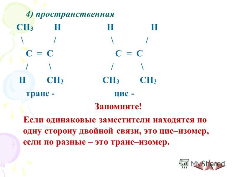 4) пространственная CH 3 H H H \ / \ / C = C C = C / \ / \ H CH 3 CH 3 CH 3 транс - цис - Запомните! Если одинаковые заместители находятся по одну сторону двойной связи, это цис–изомер, если по разные – это транс–изомер.
