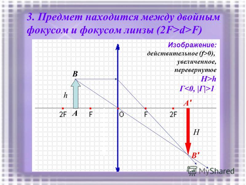 3. Предмет находится между двойным фокусом и фокусом линзы (2F>d>F) h A B A'A' B'B' Изображение: действительное (f>0), увеличенное, перевернутое H>h Г 1 H