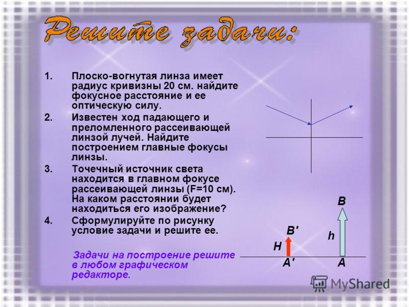 1.Плоско-вогнутая линза имеет радиус кривизны 20 см. найдите фокусное расстояние и ее оптическую силу. 2.Известен ход падающего и преломленного рассеивающей линзой лучей. Найдите построением главные фокусы линзы. 3.Точечный источник света находится в