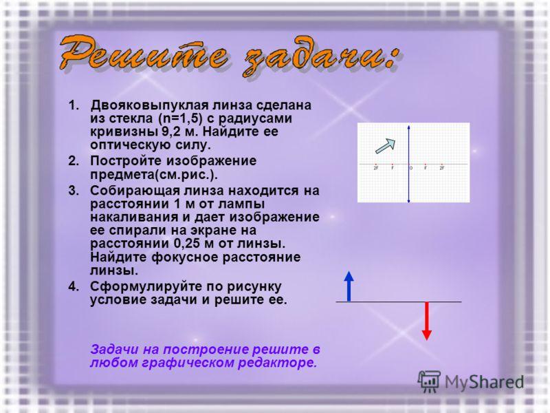 1. Двояковыпуклая линза сделана из стекла (n=1,5) с радиусами кривизны 9,2 м. Найдите ее оптическую силу. 2.Постройте изображение предмета(см.рис.). 3.Собирающая линза находится на расстоянии 1 м от лампы накаливания и дает изображение ее спирали на