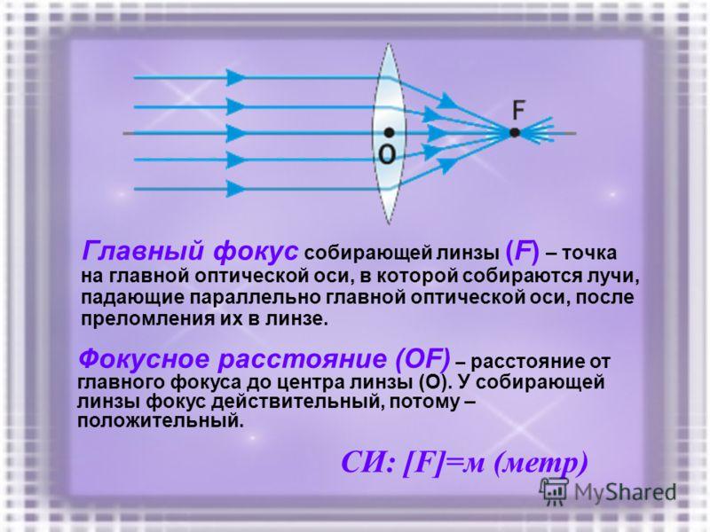Главный фокус собирающей линзы (F) – точка на главной оптической оси, в которой собираются лучи, падающие параллельно главной оптической оси, после преломления их в линзе. Фокусное расстояние (ОF) – расстояние от главного фокуса до центра линзы (О).