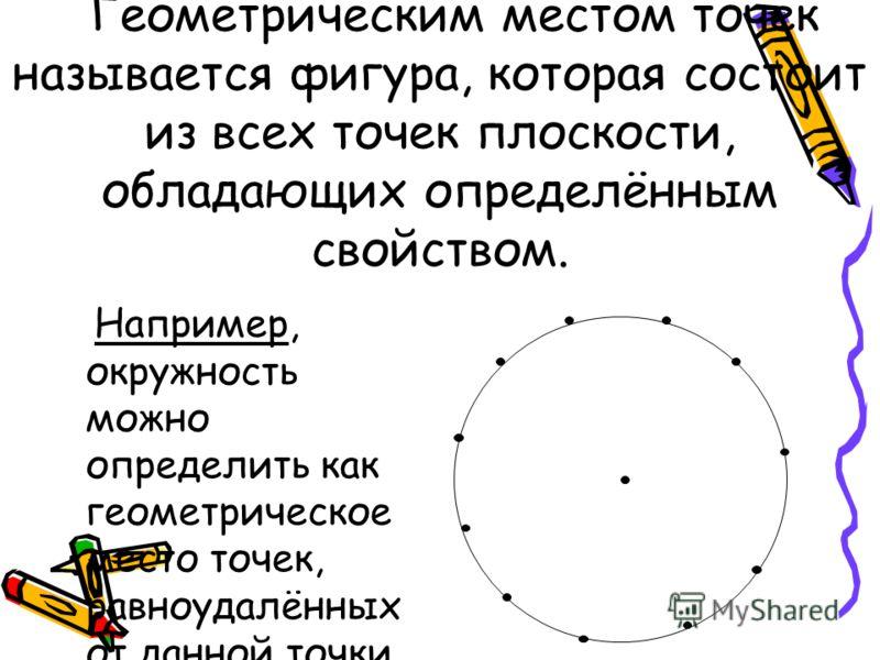 Геометрическим местом точек называется фигура, которая состоит из всех точек плоскости, обладающих определённым свойством. Например, окружность можно определить как геометрическое место точек, равноудалённых от данной точки.