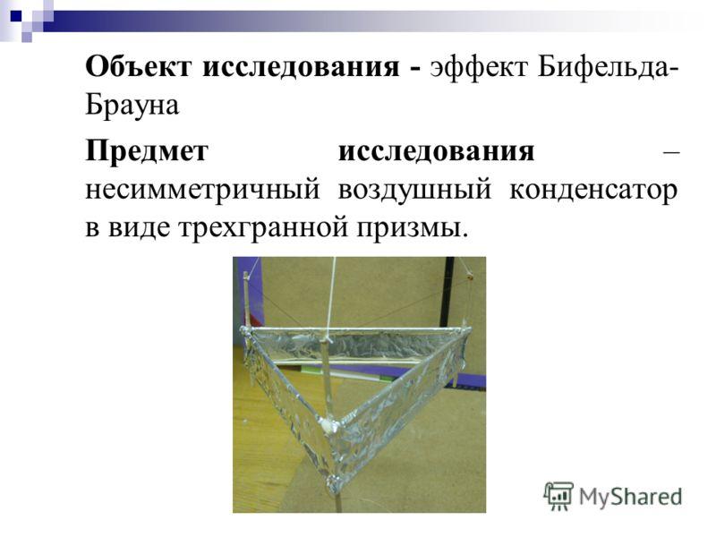 Объект исследования - эффект Бифельда- Брауна Предмет исследования – несимметричный воздушный конденсатор в виде трехгранной призмы.