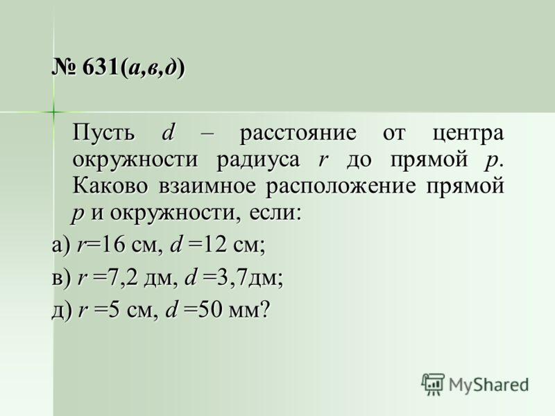 631(а,в,д) 631(а,в,д) Пусть d – расстояние от центра окружности радиуса r до прямой р. Каково взаимное расположение прямой р и окружности, если: а) r=16 см, d =12 см; в) r =7,2 дм, d =3,7дм; д) r =5 см, d =50 мм?