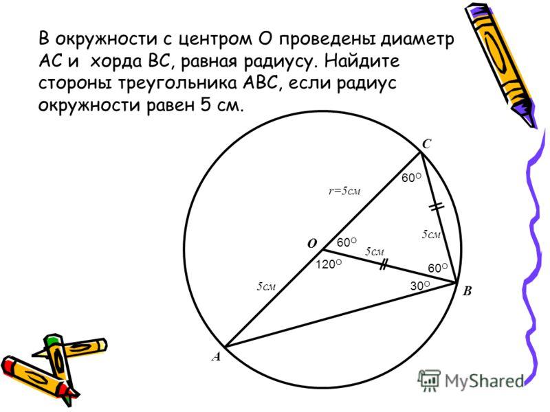 O C O B A 5см r=5см 5см 120 O 30 O 60 O 5см 60 O В окружности с центром О проведены диаметр АС и хорда ВС, равная радиусу. Найдите стороны треугольника АВС, если радиус окружности равен 5 см.