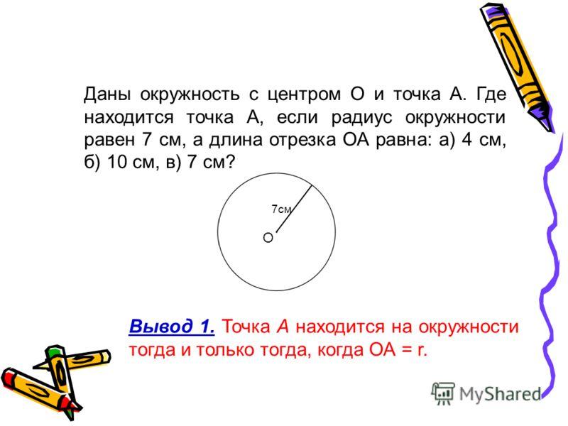 Даны окружность с центром О и точка А. Где находится точка А, если радиус окружности равен 7 см, а длина отрезка ОА равна: а) 4 см, б) 10 см, в) 7 см? Вывод 1. Точка А находится на окружности тогда и только тогда, когда ОА = r. О 7см