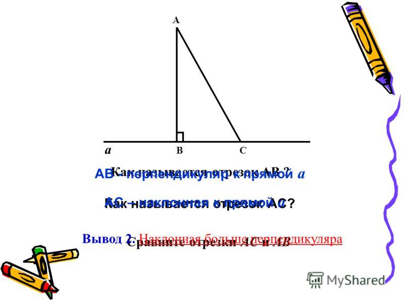 a A BC Как называется отрезок AB ? AB - перпендикуляр к прямой a Как называется отрезок AC? AC – наклонная к прямой a Сравните отрезки AC и AB Вывод 2. Наклонная больше перпендикуляра