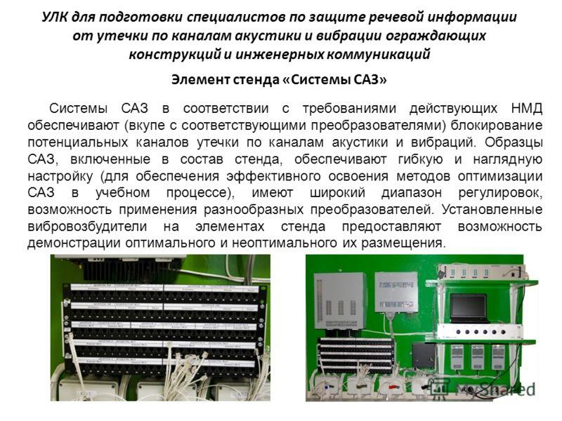 Системы САЗ в соответствии с требованиями действующих НМД обеспечивают (вкупе с соответствующими преобразователями) блокирование потенциальных каналов утечки по каналам акустики и вибраций. Образцы САЗ, включенные в состав стенда, обеспечивают гибкую