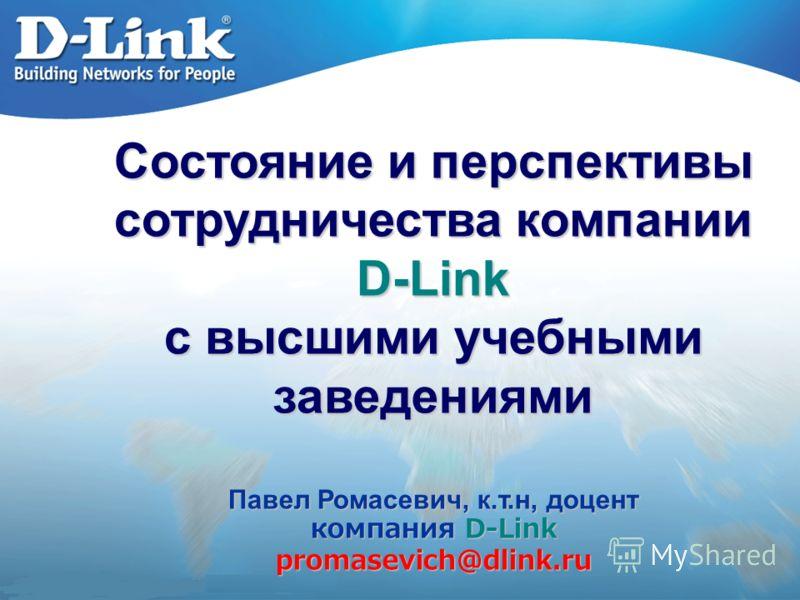 Состояние и перспективы сотрудничества компании D-Link с высшими учебными заведениями Павел Ромасевич, к.т.н, доцент компания D-Link promasevich@dlink.ru