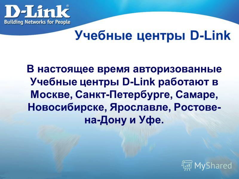 Учебные центры D-Link В настоящее время авторизованные Учебные центры D-Link работают в Москве, Санкт-Петербурге, Самаре, Новосибирске, Ярославле, Ростове- на-Дону и Уфе.