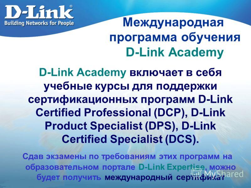 Международная программа обучения D-Link Academy D-Link Academy включает в себя учебные курсы для поддержки сертификационных программ D-Link Certified Professional (DCP), D-Link Product Specialist (DPS), D-Link Certified Specialist (DCS). Сдав экзамен