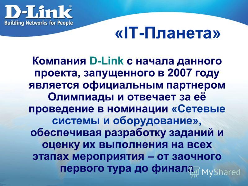 «IT-Планета» Компания D-Link с начала данного проекта, запущенного в 2007 году является официальным партнером Олимпиады и отвечает за её проведение в номинации «Сетевые системы и оборудование», обеспечивая разработку заданий и оценку их выполнения на
