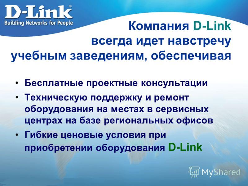 Компания D-Link всегда идет навстречу учебным заведениям, обеспечивая Бесплатные проектные консультации Техническую поддержку и ремонт оборудования на местах в сервисных центрах на базе региональных офисов Гибкие ценовые условия при приобретении обор