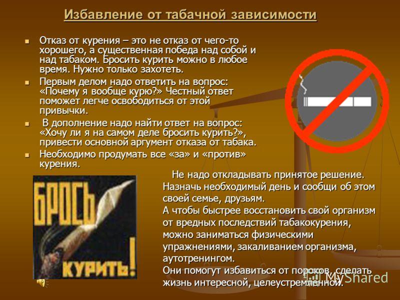 Избавление от табачной зависимости Отказ от курения – это не отказ от чего-то хорошего, а существенная победа над собой и над табаком. Бросить курить можно в любое время. Нужно только захотеть. Отказ от курения – это не отказ от чего-то хорошего, а с