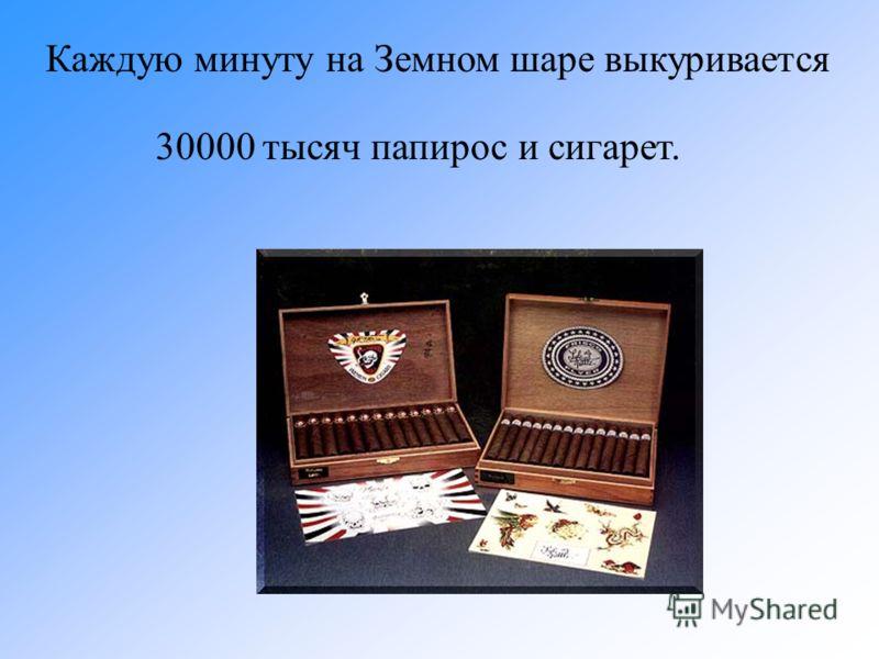 Каждую минуту на Земном шаре выкуривается 30000 тысяч папирос и сигарет.