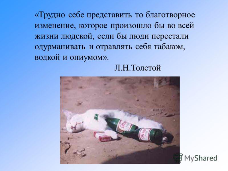 «Трудно себе представить то благотворное изменение, которое произошло бы во всей жизни людской, если бы люди перестали одурманивать и отравлять себя табаком, водкой и опиумом». Л.Н.Толстой