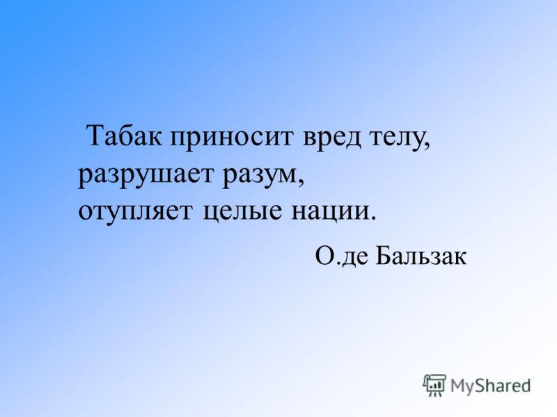 О.де Бальзак Табак приносит вред телу, разрушает разум, отупляет целые нации.