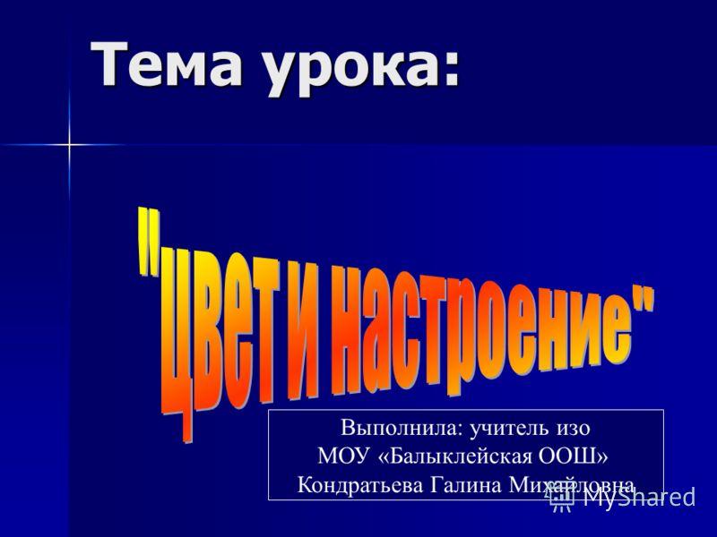 Тема урока: Выполнила: учитель изо МОУ «Балыклейская ООШ» Кондратьева Галина Михайловна