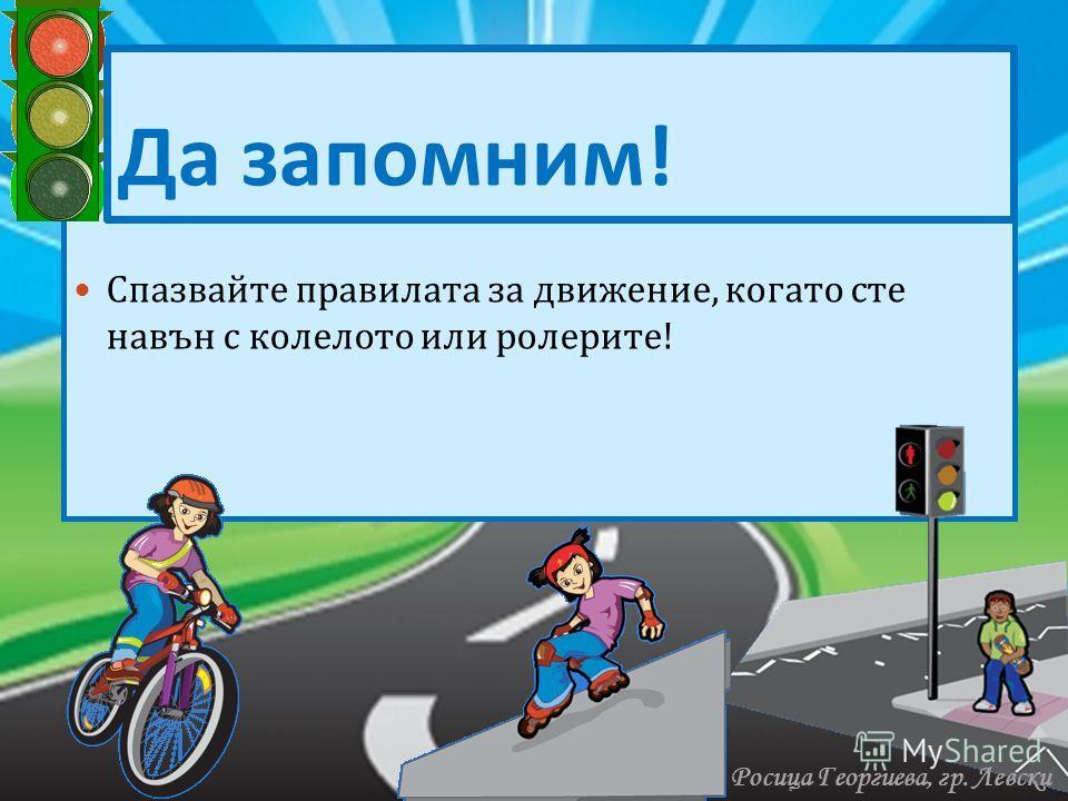 Нпмлллллллллллллллллллллллллллллллллллллл лллллллллллллллллллллллллллллллллллллллл Спазвайте правилата за движение, когато сте навън с колелото или ролерите ! Да запомним ! Росица Георгиева, гр. Левски