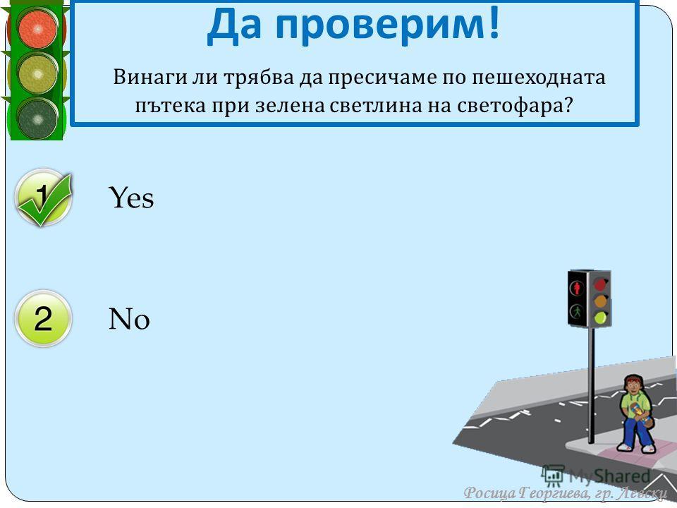 Yes No Да проверим ! В инаги ли трябва да пресичаме по пешеходната пътека при зелена светлина на светофара ? Росица Георгиева, гр. Левски