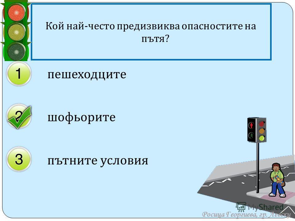 Кой най - често предизвиква опасностите на пътя ? пешеходците шофьорите пътните условия Росица Георгиева, гр. Левски