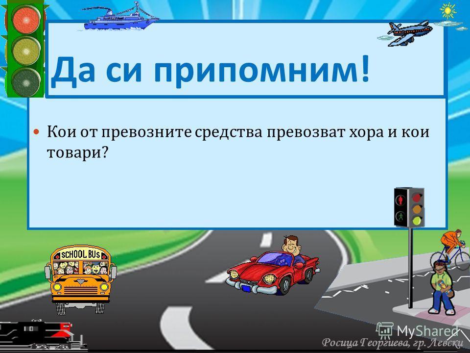 Кои от превозните средства превозват хора и кои товари ? Да си припомним ! Росица Георгиева, гр. Левски