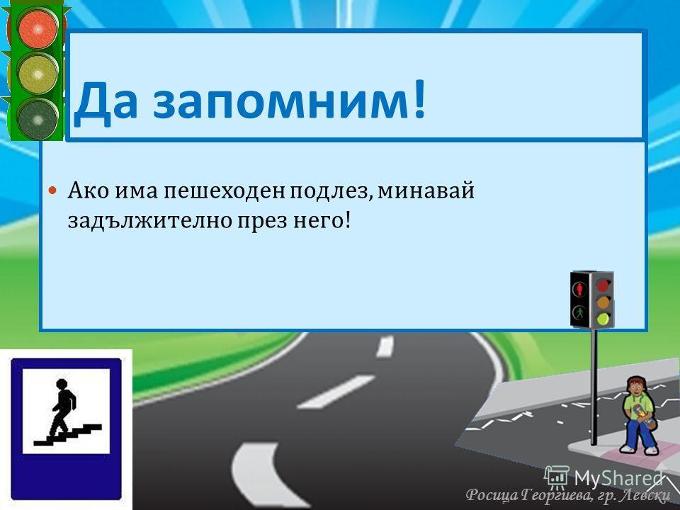 Ако има пешеходен подлез, минавай задължително през него ! Да запомним ! Росица Георгиева, гр. Левски