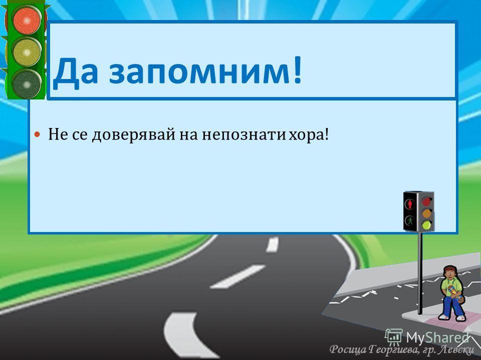 Н Не се доверявай на непознати хора ! Да запомним ! Росица Георгиева, гр. Левски