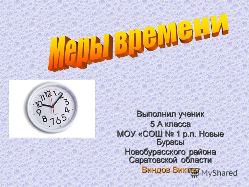 Выполнил ученик 5 А класса МОУ «СОШ 1 р.п. Новые Бурасы Новобурасского района Саратовской области Виндов Виктор