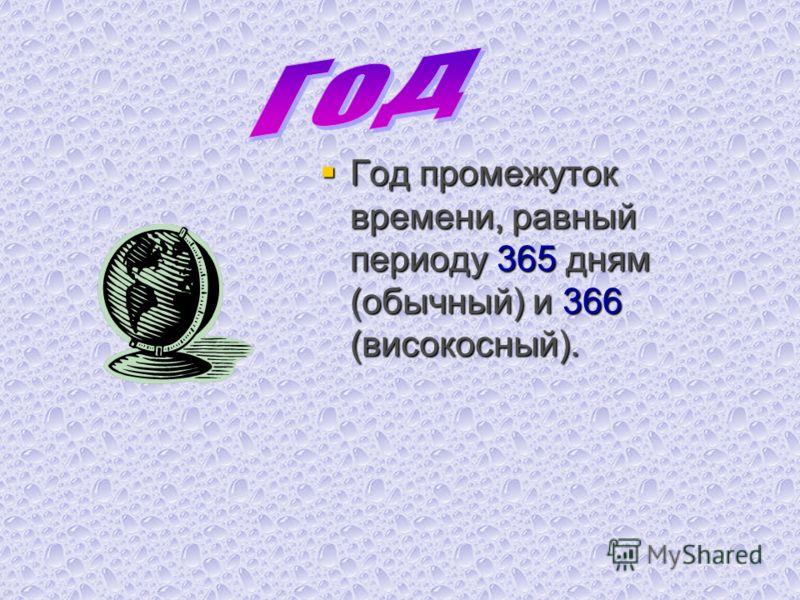 Год промежуток времени, равный периоду 365 дням (обычный) и 366 (високосный). Год промежуток времени, равный периоду 365 дням (обычный) и 366 (високосный).