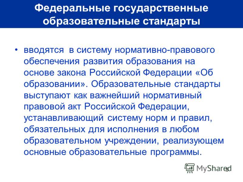 5 вводятся в систему нормативно-правового обеспечения развития образования на основе закона Российской Федерации «Об образовании». Образовательные стандарты выступают как важнейший нормативный правовой акт Российской Федерации, устанавливающий систем