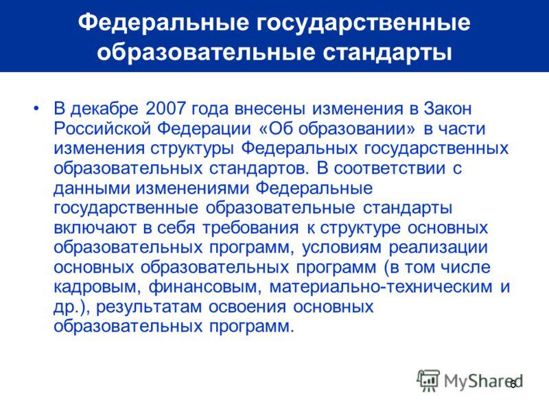 6 В декабре 2007 года внесены изменения в Закон Российской Федерации «Об образовании» в части изменения структуры Федеральных государственных образовательных стандартов. В соответствии с данными изменениями Федеральные государственные образовательные