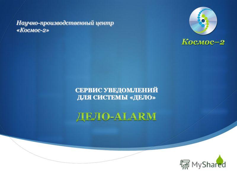 Научно-производственный центр «Космос-2» СЕРВИС УВЕДОМЛЕНИЙ ДЛЯ СИСТЕМЫ «ДЕЛО»