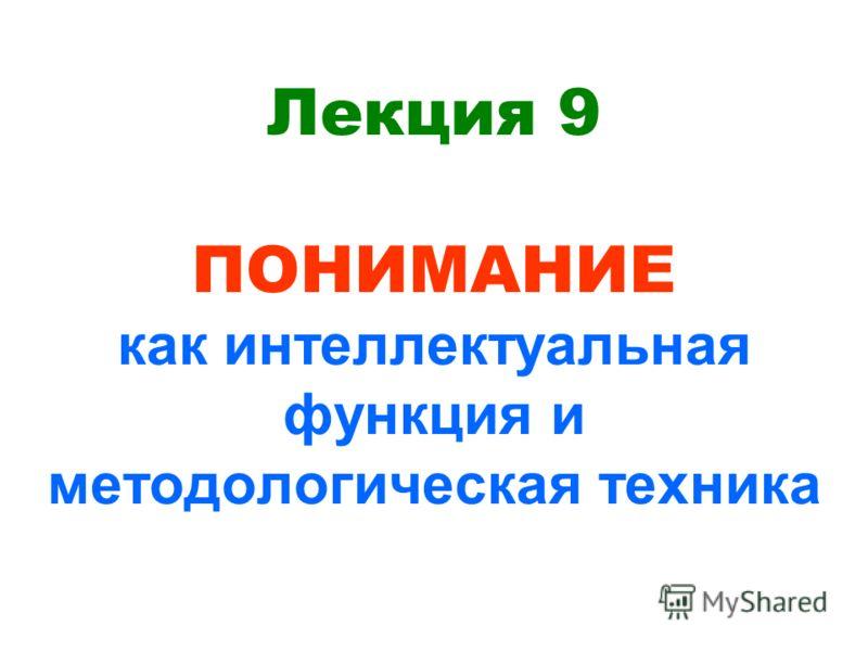 Лекция 9 ПОНИМАНИЕ как интеллектуальная функция и методологическая техника