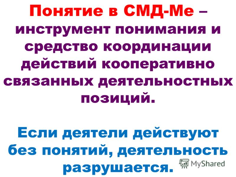 Понятие в СМД-Ме – инструмент понимания и средство координации действий кооперативно связанных деятельностных позиций. Если деятели действуют без понятий, деятельность разрушается.