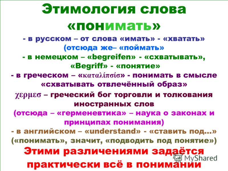 Этимология слова «понимать» - в русском – от слова «имать» - «хватать» (отсюда же– «поймать» - в немецком – «begreifen» - «схватывать», «Begriff» - «понятие» - в греческом – « καταλίπσίσ » - понимать в смысле «схватывать отвлечённый образ» χερμεσ – г