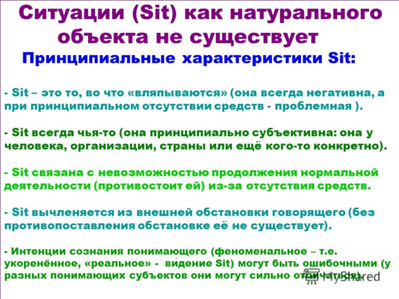 Ситуации (Sit) как натурального объекта не существует Принципиальные характеристики Sit: - Sit – это то, во что «вляпываются» (она всегда негативна, а при принципиальном отсутствии средств - проблемная ). - Sit всегда чья-то (она принципиально субъек