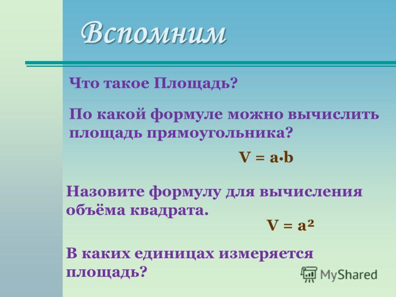 Вспомним Что такое Площадь? По какой формуле можно вычислить площадь прямоугольника? V = a b Назовите формулу для вычисления объёма квадрата. V = a² В каких единицах измеряется площадь?