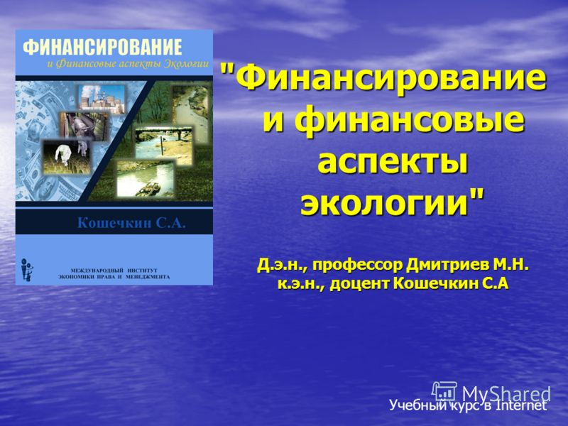 Финансирование и финансовые аспекты экологии Д.э.н., профессор Дмитриев М.Н. к.э.н., доцент Кошечкин С.А Учебный курс в Internet