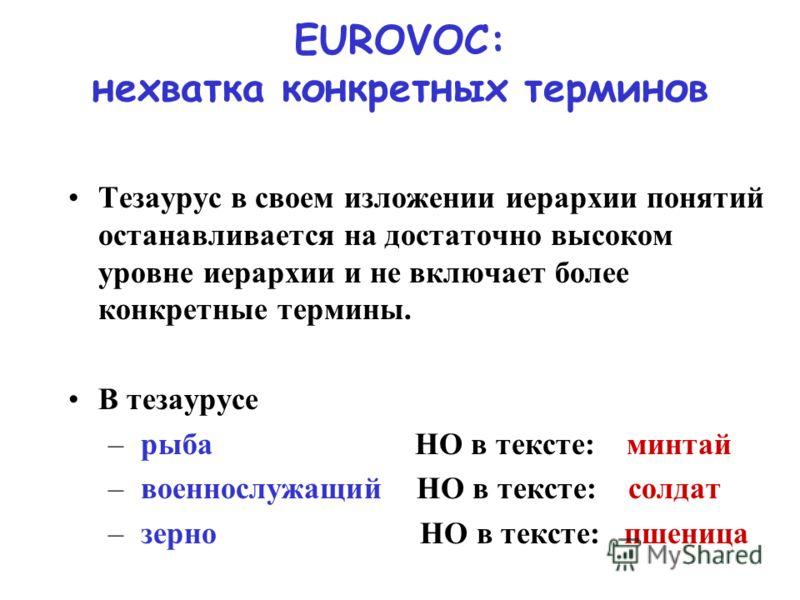 EUROVOC: нехватка конкретных терминов Тезаурус в своем изложении иерархии понятий останавливается на достаточно высоком уровне иерархии и не включает более конкретные термины. В тезаурусе – рыба НО в тексте: минтай – военнослужащий НО в тексте: солда