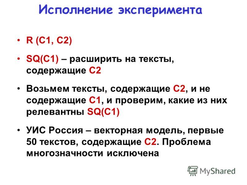 Исполнение эксперимента R (C1, C2) SQ(C1) – расширить на тексты, содержащие С2 Возьмем тексты, содержащие С2, и не содержащие С1, и проверим, какие из них релевантны SQ(C1) УИС Россия – векторная модель, первые 50 текстов, содержащие С2. Проблема мно