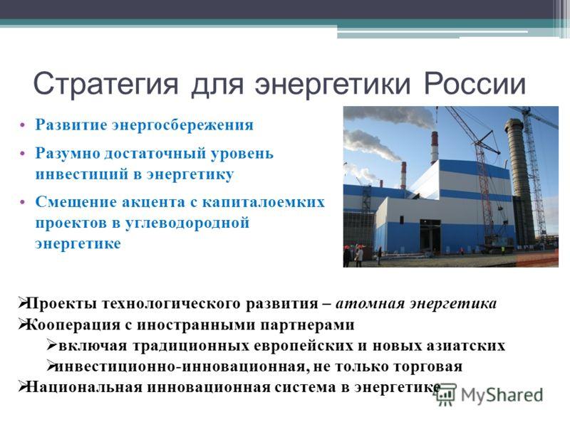 Стратегия для энергетики России Развитие энергосбережения Разумно достаточный уровень инвестиций в энергетику Смещение акцента с капиталоемких проектов в углеводородной энергетике Проекты технологического развития – атомная энергетика Кооперация с ин