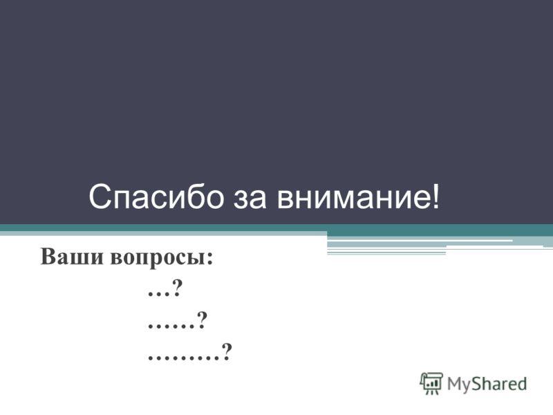 Спасибо за внимание ! Ваши вопросы : …? ……? ………?