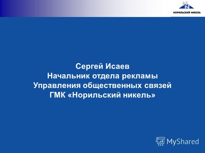 Сергей Исаев Начальник отдела рекламы Управления общественных связей ГМК «Норильский никель»