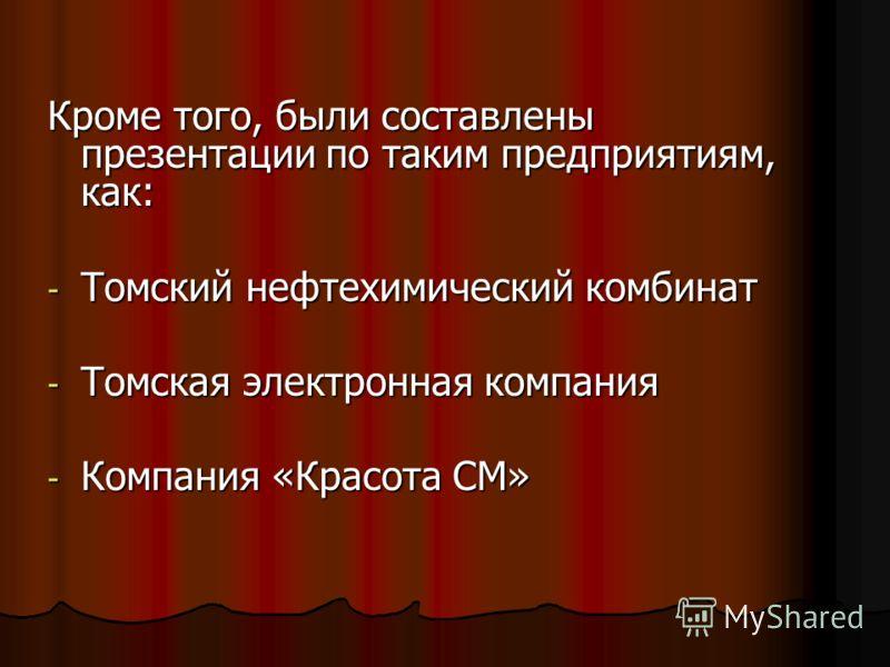 Кроме того, были составлены презентации по таким предприятиям, как: - Томский нефтехимический комбинат - Томская электронная компания - Компания «Красота СМ»