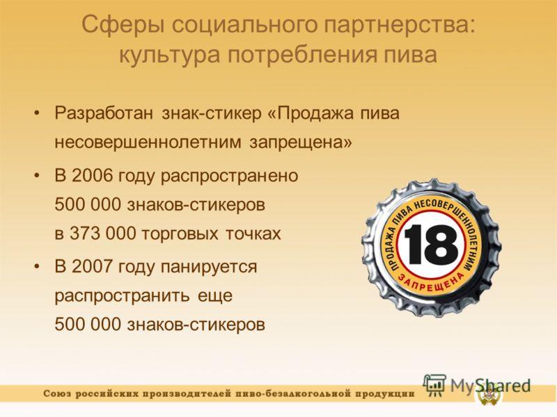Сферы социального партнерства: культура потребления пива Разработан знак-стикер «Продажа пива несовершеннолетним запрещена» В 2006 году распространено 500 000 знаков-стикеров в 373 000 торговых точках В 2007 году панируется распространить еще 500 000