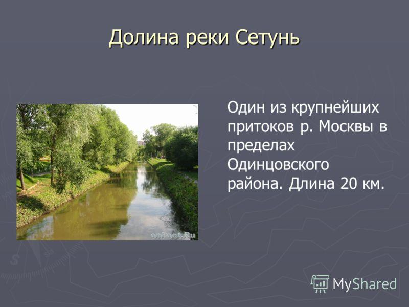 Долина реки Сетунь Один из крупнейших притоков р. Москвы в пределах Одинцовского района. Длина 20 км.