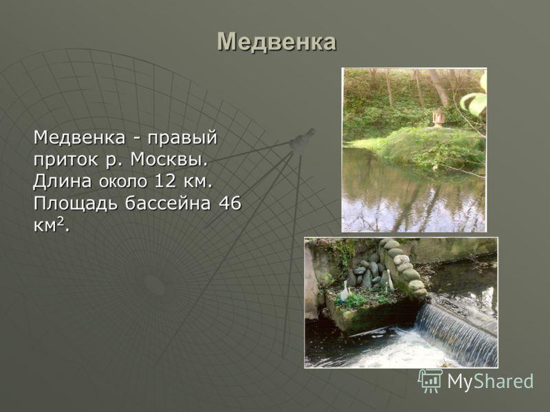 Медвенка Медвенка - правый приток р. Москвы. Длина около 12 км. Площадь бассейна 46 км 2.