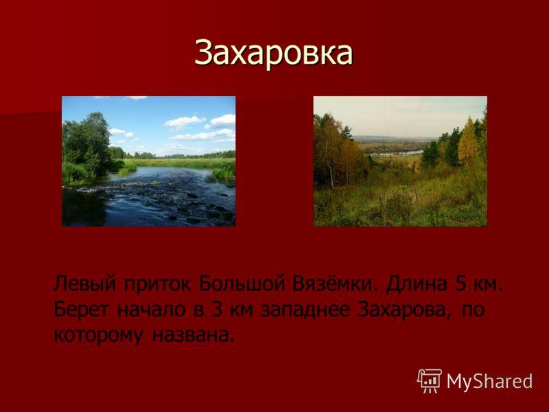 Захаровка Левый приток Большой Вязёмки. Длина 5 км. Берет начало в 3 км западнее Захарова, по которому названа.